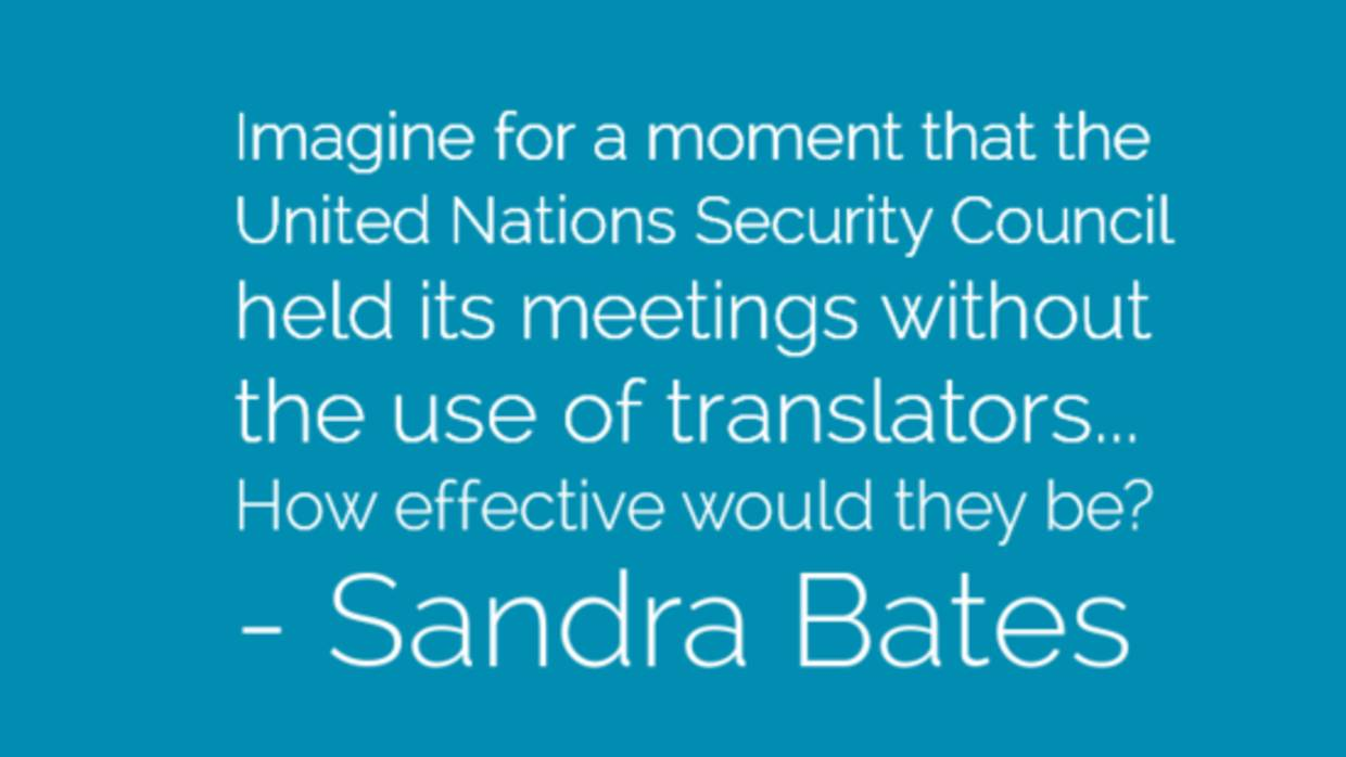 Imagine for a moment that the United Nations Security Council held its meetings without the use of translators... How effective would they be? - Sandra Bates